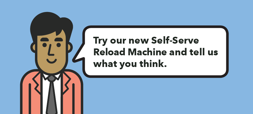 Try our new Self-Serve Reload Machine and tell us what you think.